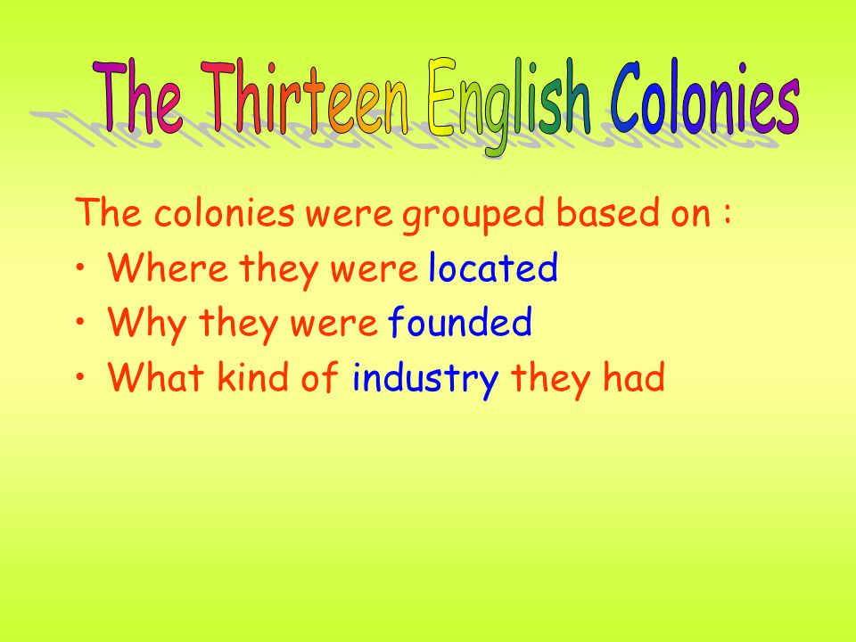 The colonies were grouped based on : Where they were located Why they were founded What kind of industry they had
