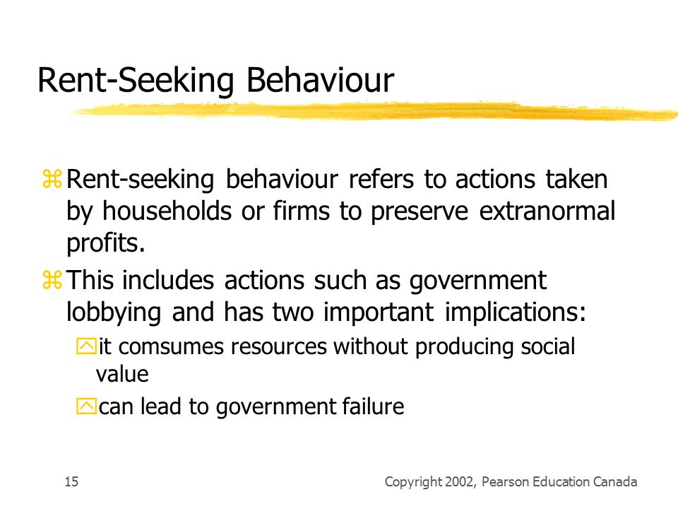 Copyright 2002, Pearson Education Canada15 Rent-Seeking Behaviour zRent-seeking behaviour refers to actions taken by households or firms to preserve extranormal profits.