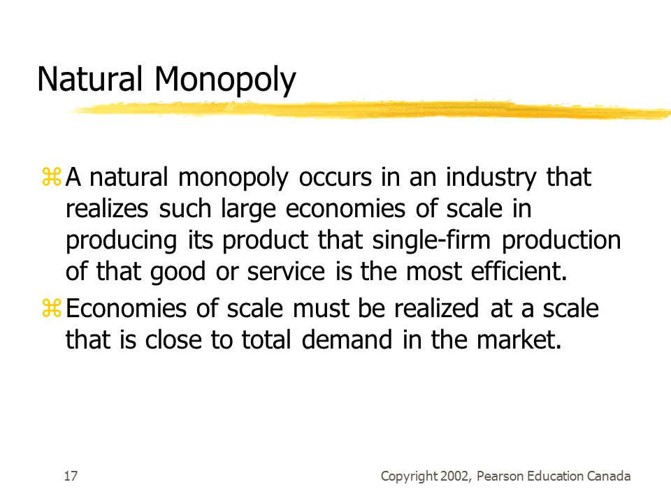 Copyright 2002, Pearson Education Canada17 Natural Monopoly zA natural monopoly occurs in an industry that realizes such large economies of scale in producing its product that single-firm production of that good or service is the most efficient.