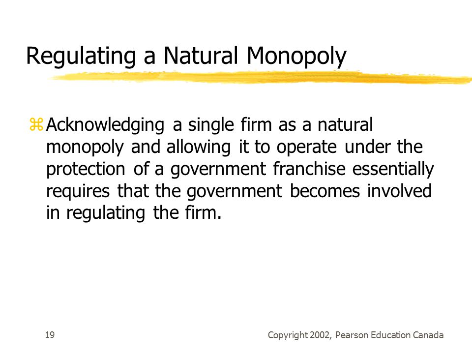 Copyright 2002, Pearson Education Canada19 Regulating a Natural Monopoly zAcknowledging a single firm as a natural monopoly and allowing it to operate under the protection of a government franchise essentially requires that the government becomes involved in regulating the firm.