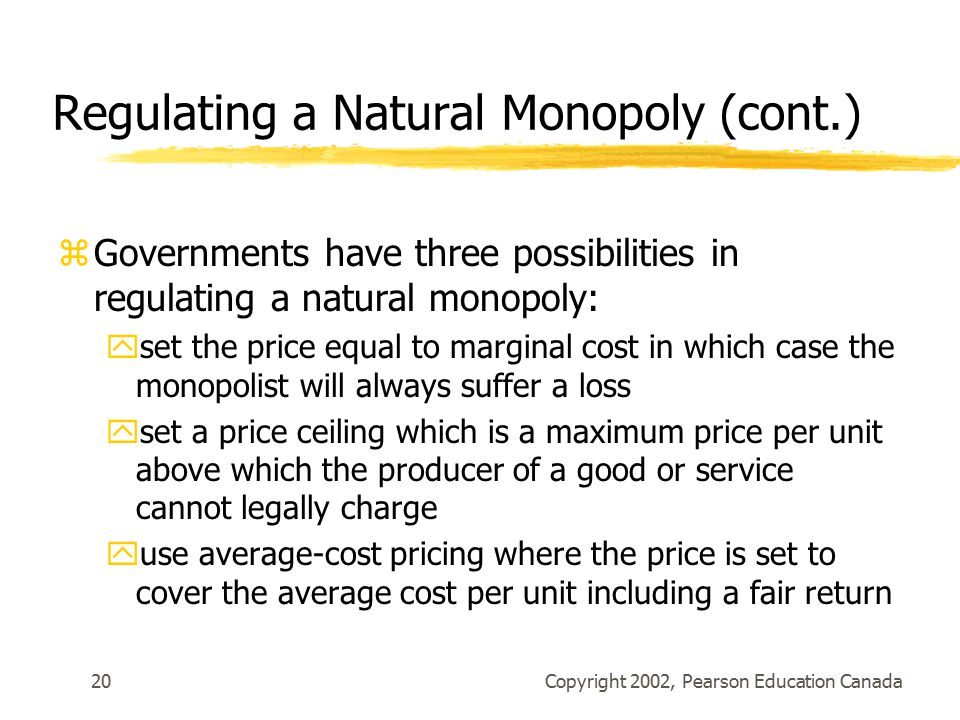 Copyright 2002, Pearson Education Canada20 Regulating a Natural Monopoly (cont.) zGovernments have three possibilities in regulating a natural monopoly: yset the price equal to marginal cost in which case the monopolist will always suffer a loss yset a price ceiling which is a maximum price per unit above which the producer of a good or service cannot legally charge yuse average-cost pricing where the price is set to cover the average cost per unit including a fair return