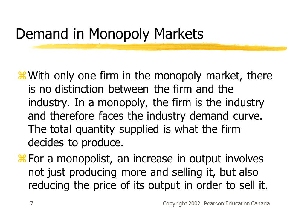 Copyright 2002, Pearson Education Canada7 Demand in Monopoly Markets zWith only one firm in the monopoly market, there is no distinction between the firm and the industry.