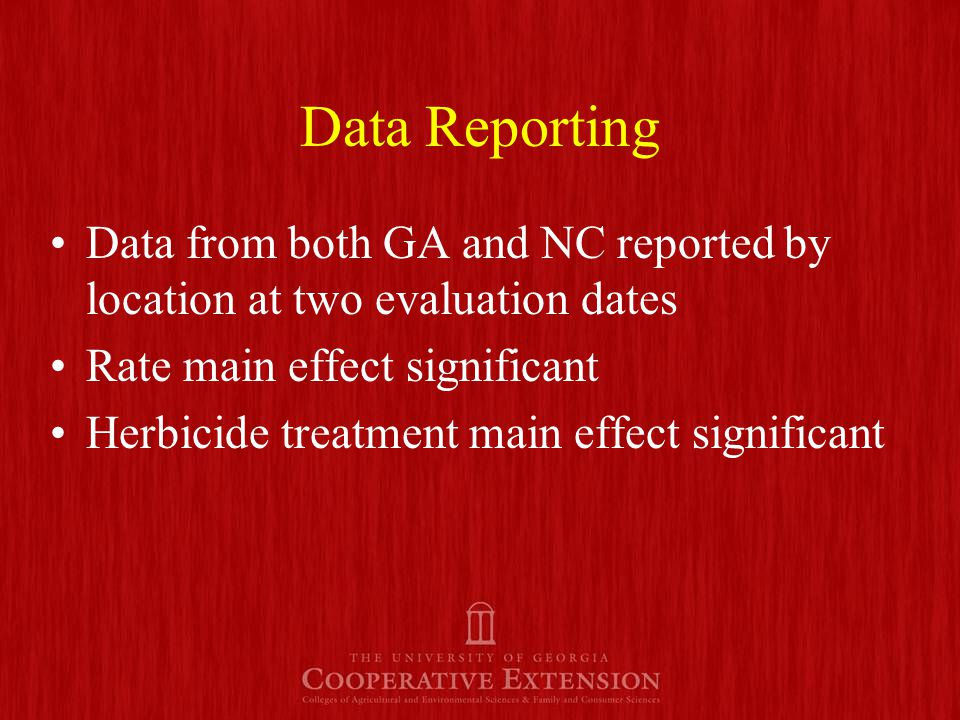 Data Reporting Data from both GA and NC reported by location at two evaluation dates Rate main effect significant Herbicide treatment main effect significant