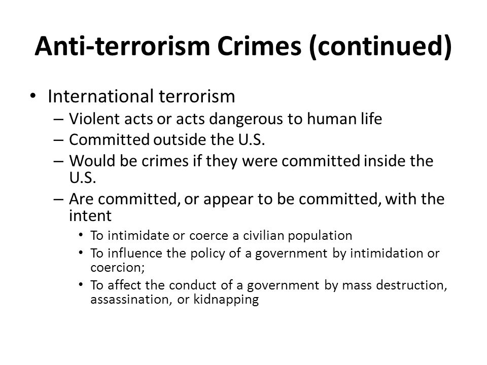 Anti-terrorism Crimes (continued) International terrorism – Violent acts or acts dangerous to human life – Committed outside the U.S.