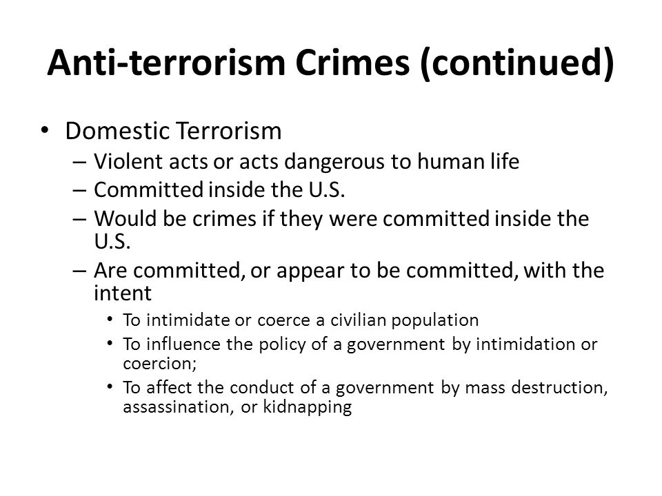 Anti-terrorism Crimes (continued) Domestic Terrorism – Violent acts or acts dangerous to human life – Committed inside the U.S.