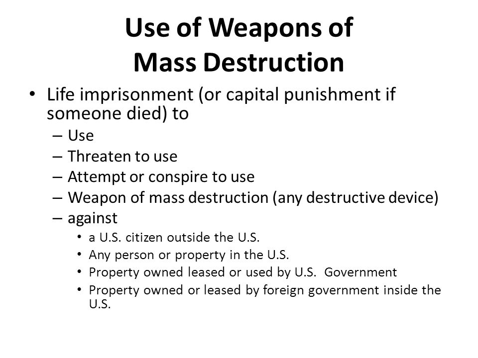 Use of Weapons of Mass Destruction Life imprisonment (or capital punishment if someone died) to – Use – Threaten to use – Attempt or conspire to use – Weapon of mass destruction (any destructive device) – against a U.S.
