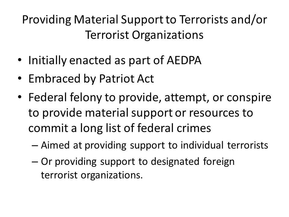 Providing Material Support to Terrorists and/or Terrorist Organizations Initially enacted as part of AEDPA Embraced by Patriot Act Federal felony to provide, attempt, or conspire to provide material support or resources to commit a long list of federal crimes – Aimed at providing support to individual terrorists – Or providing support to designated foreign terrorist organizations.