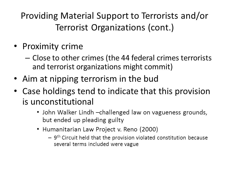 Providing Material Support to Terrorists and/or Terrorist Organizations (cont.) Proximity crime – Close to other crimes (the 44 federal crimes terrorists and terrorist organizations might commit) Aim at nipping terrorism in the bud Case holdings tend to indicate that this provision is unconstitutional John Walker Lindh –challenged law on vagueness grounds, but ended up pleading guilty Humanitarian Law Project v.