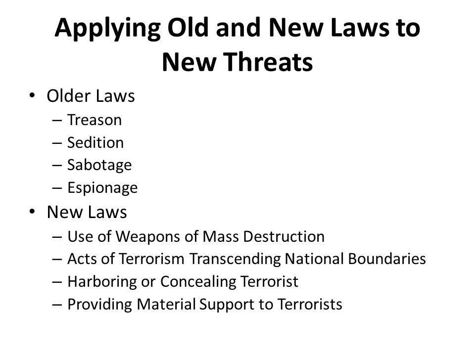Applying Old and New Laws to New Threats Older Laws – Treason – Sedition – Sabotage – Espionage New Laws – Use of Weapons of Mass Destruction – Acts of Terrorism Transcending National Boundaries – Harboring or Concealing Terrorist – Providing Material Support to Terrorists