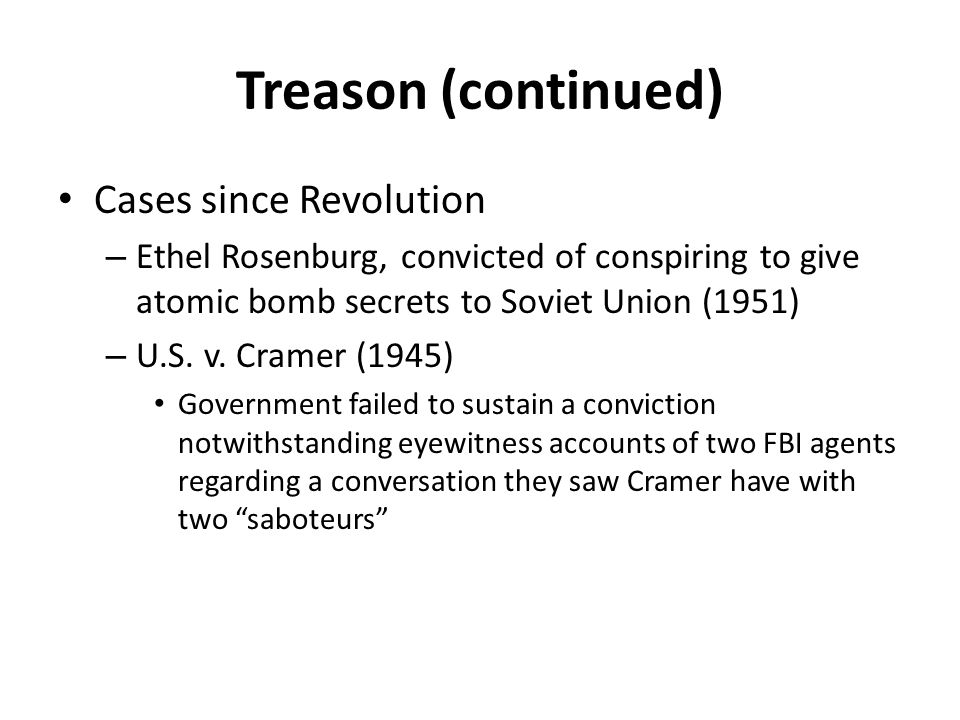 Treason (continued) Cases since Revolution – Ethel Rosenburg, convicted of conspiring to give atomic bomb secrets to Soviet Union (1951) – U.S.