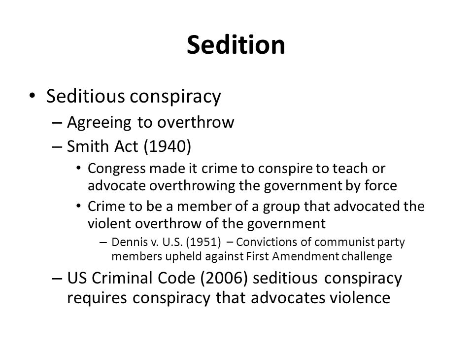 Sedition Seditious conspiracy – Agreeing to overthrow – Smith Act (1940) Congress made it crime to conspire to teach or advocate overthrowing the government by force Crime to be a member of a group that advocated the violent overthrow of the government – Dennis v.