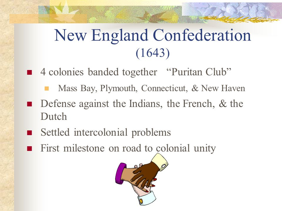 New England Confederation (1643) 4 colonies banded together Puritan Club Mass Bay, Plymouth, Connecticut, & New Haven Defense against the Indians, the French, & the Dutch Settled intercolonial problems First milestone on road to colonial unity