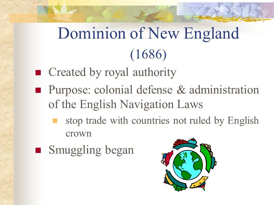 Dominion of New England (1686) Created by royal authority Purpose: colonial defense & administration of the English Navigation Laws stop trade with countries not ruled by English crown Smuggling began