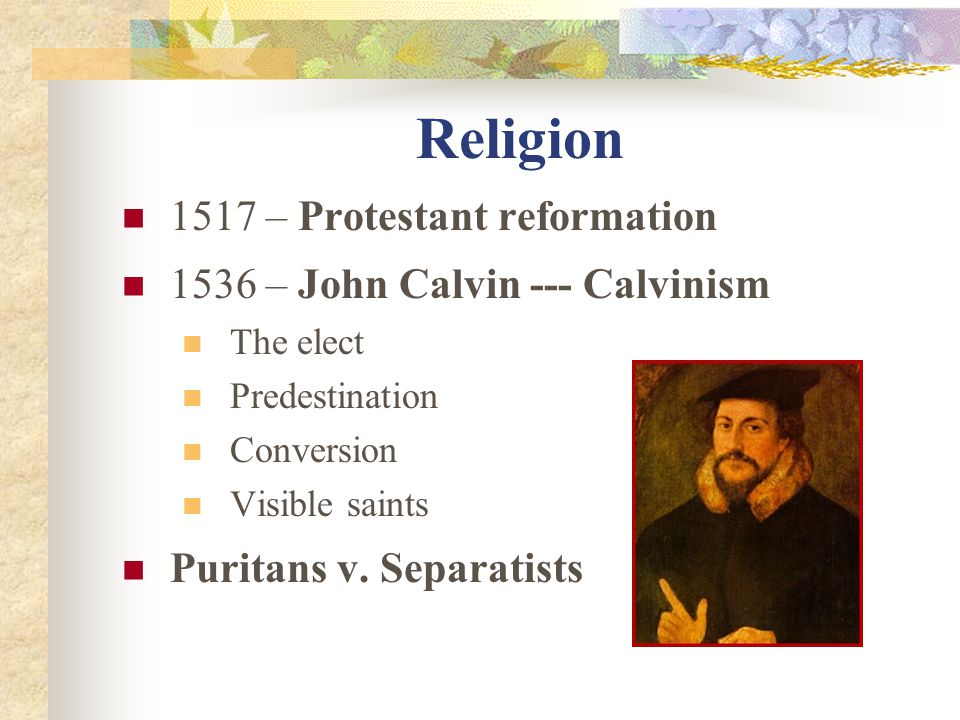 Religion 1517 – Protestant reformation 1536 – John Calvin --- Calvinism The elect Predestination Conversion Visible saints Puritans v.
