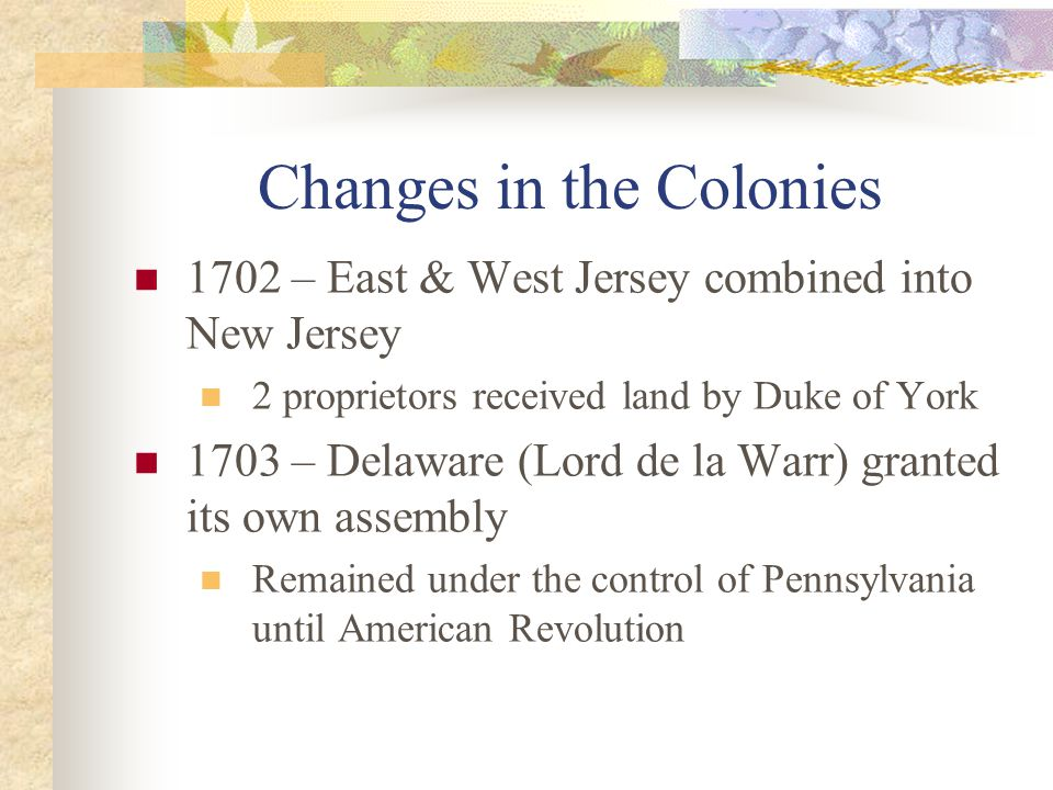 Changes in the Colonies 1702 – East & West Jersey combined into New Jersey 2 proprietors received land by Duke of York 1703 – Delaware (Lord de la Warr) granted its own assembly Remained under the control of Pennsylvania until American Revolution