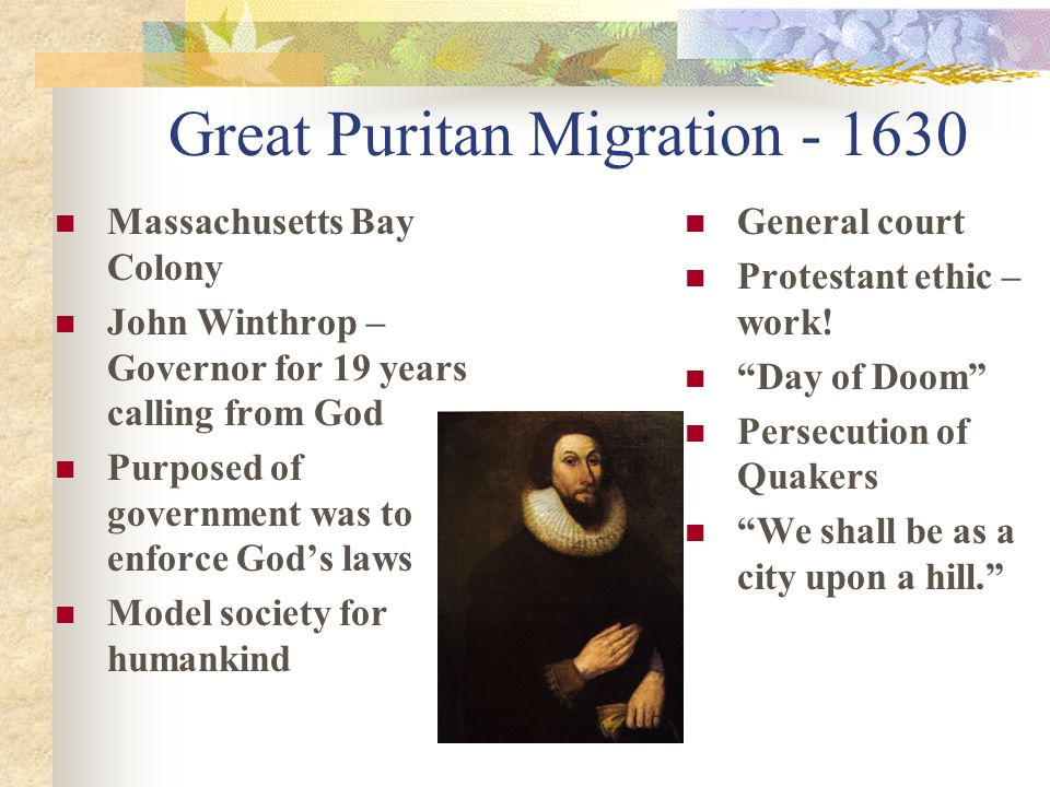 Great Puritan Migration - 1630 Massachusetts Bay Colony John Winthrop – Governor for 19 years calling from God Purposed of government was to enforce God's laws Model society for humankind General court Protestant ethic – work.