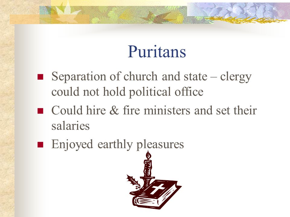 Puritans Separation of church and state – clergy could not hold political office Could hire & fire ministers and set their salaries Enjoyed earthly pleasures