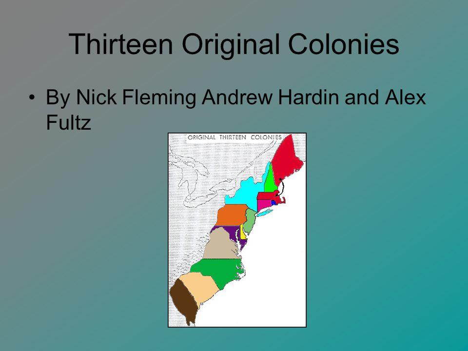 Thirteen Original Colonies By Nick Fleming Andrew Hardin and Alex Fultz
