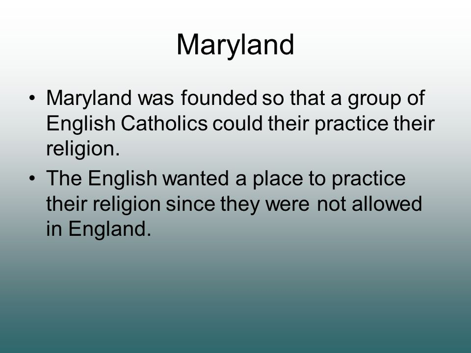 Maryland Maryland was founded so that a group of English Catholics could their practice their religion. The English wanted a place to practice their r