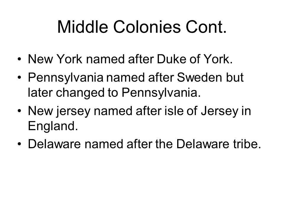 Middle Colonies Cont. New York named after Duke of York. Pennsylvania named after Sweden but later changed to Pennsylvania. New jersey named after isl