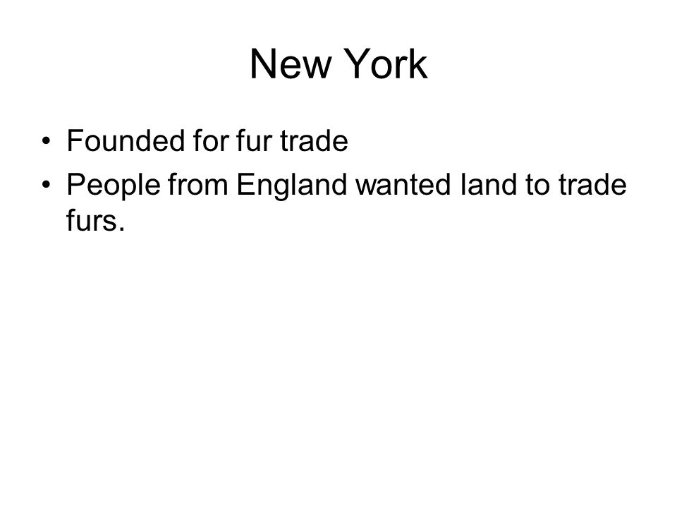 New York Founded for fur trade People from England wanted land to trade furs.