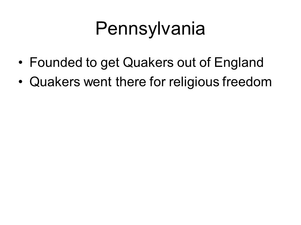 Pennsylvania Founded to get Quakers out of England Quakers went there for religious freedom