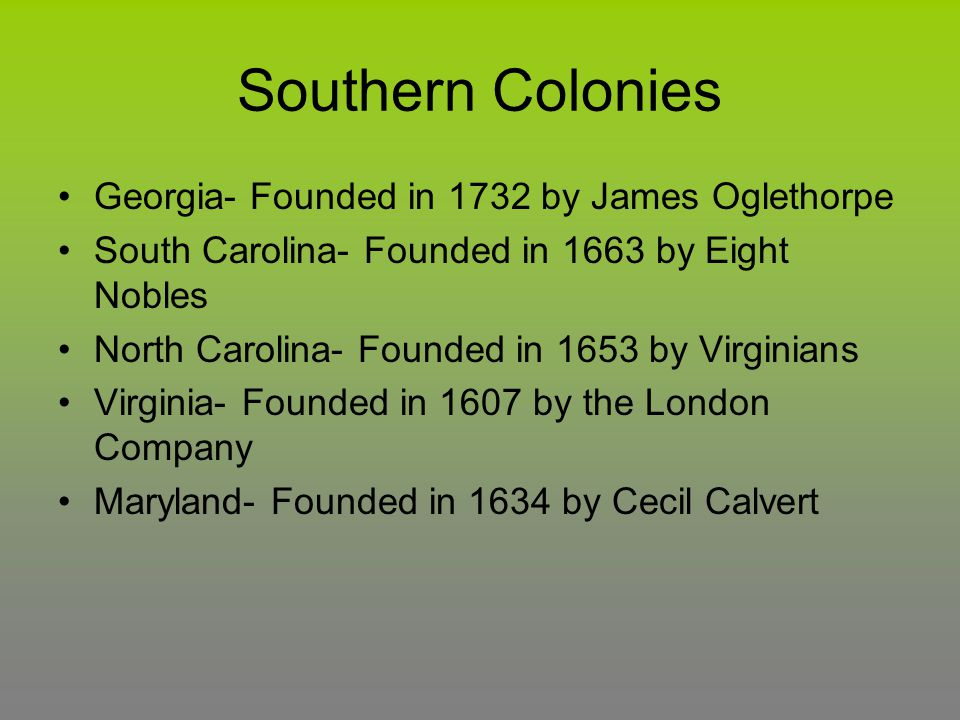 Southern Colonies Georgia- Founded in 1732 by James Oglethorpe South Carolina- Founded in 1663 by Eight Nobles North Carolina- Founded in 1653 by Virg