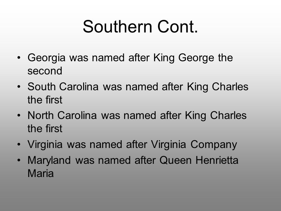 Southern Cont. Georgia was named after King George the second South Carolina was named after King Charles the first North Carolina was named after Kin