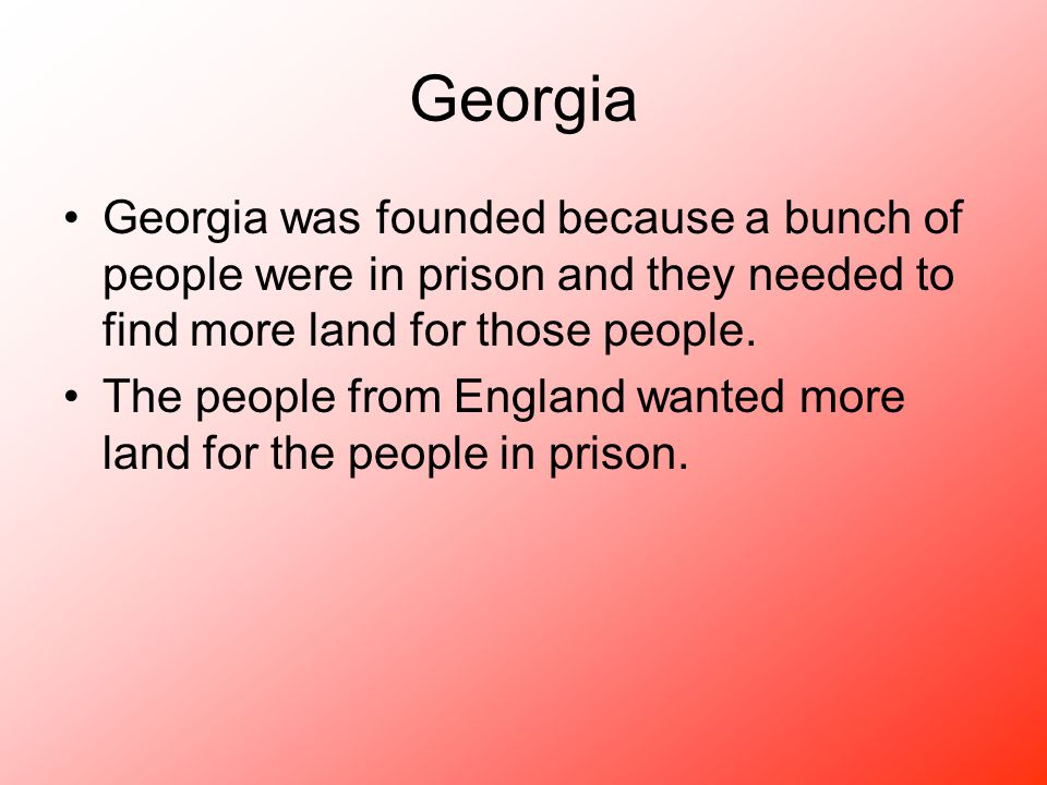 Georgia Georgia was founded because a bunch of people were in prison and they needed to find more land for those people. The people from England wante