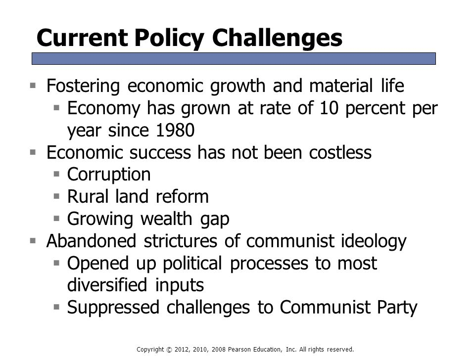 Current Policy Challenges  Fostering economic growth and material life  Economy has grown at rate of 10 percent per year since 1980  Economic success has not been costless  Corruption  Rural land reform  Growing wealth gap  Abandoned strictures of communist ideology  Opened up political processes to most diversified inputs  Suppressed challenges to Communist Party  Fostering economic growth and material life  Economy has grown at rate of 10 percent per year since 1980  Economic success has not been costless  Corruption  Rural land reform  Growing wealth gap  Abandoned strictures of communist ideology  Opened up political processes to most diversified inputs  Suppressed challenges to Communist Party Copyright © 2012, 2010, 2008 Pearson Education, Inc.
