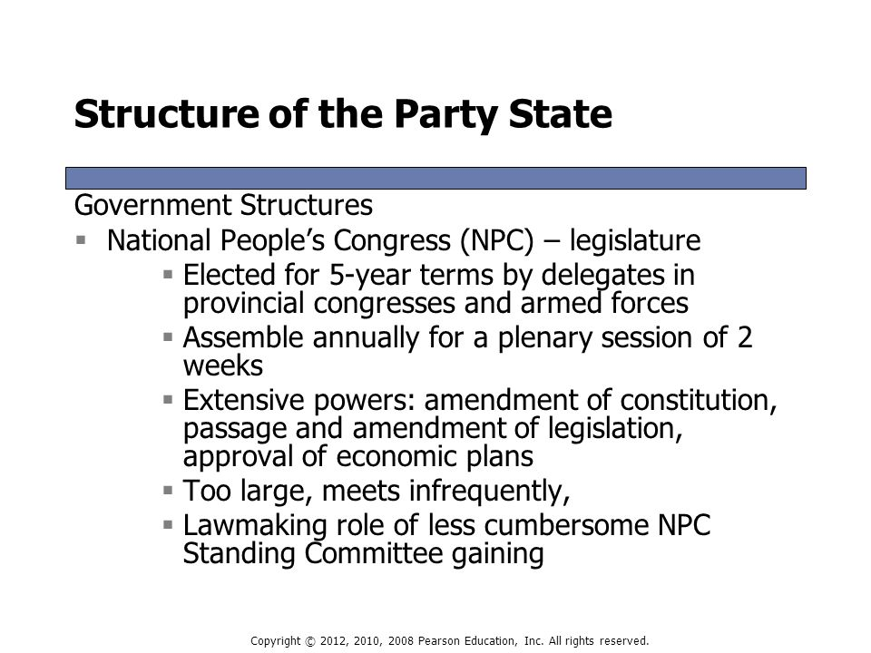Structure of the Party State Government Structures  National People's Congress (NPC) – legislature  Elected for 5-year terms by delegates in provincial congresses and armed forces  Assemble annually for a plenary session of 2 weeks  Extensive powers: amendment of constitution, passage and amendment of legislation, approval of economic plans  Too large, meets infrequently,  Lawmaking role of less cumbersome NPC Standing Committee gaining Government Structures  National People's Congress (NPC) – legislature  Elected for 5-year terms by delegates in provincial congresses and armed forces  Assemble annually for a plenary session of 2 weeks  Extensive powers: amendment of constitution, passage and amendment of legislation, approval of economic plans  Too large, meets infrequently,  Lawmaking role of less cumbersome NPC Standing Committee gaining Copyright © 2012, 2010, 2008 Pearson Education, Inc.