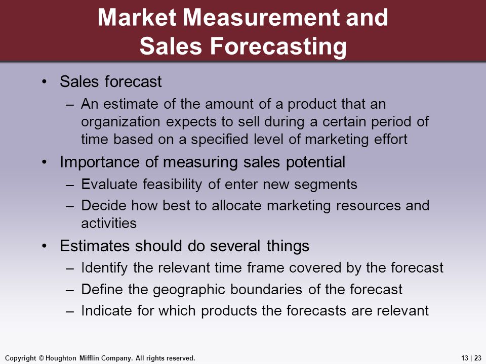 Copyright © Houghton Mifflin Company. All rights reserved.13 | 23 Market Measurement and Sales Forecasting Sales forecast –An estimate of the amount o