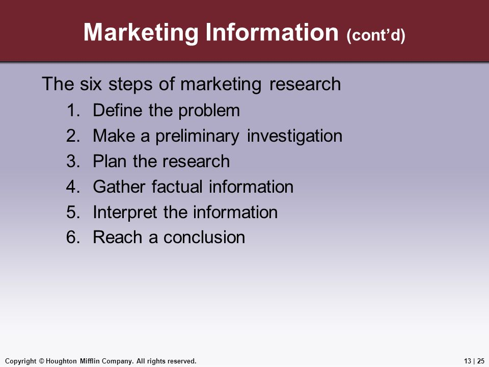 Copyright © Houghton Mifflin Company. All rights reserved.13 | 25 Marketing Information (cont'd) The six steps of marketing research 1.Define the prob
