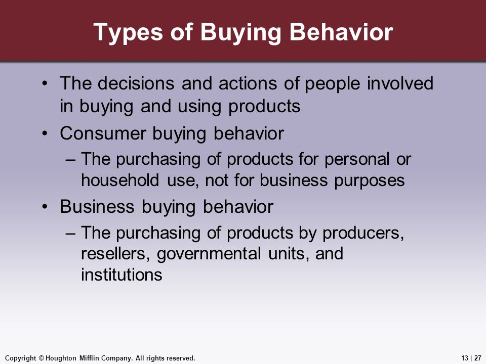 Copyright © Houghton Mifflin Company. All rights reserved.13 | 27 Types of Buying Behavior The decisions and actions of people involved in buying and