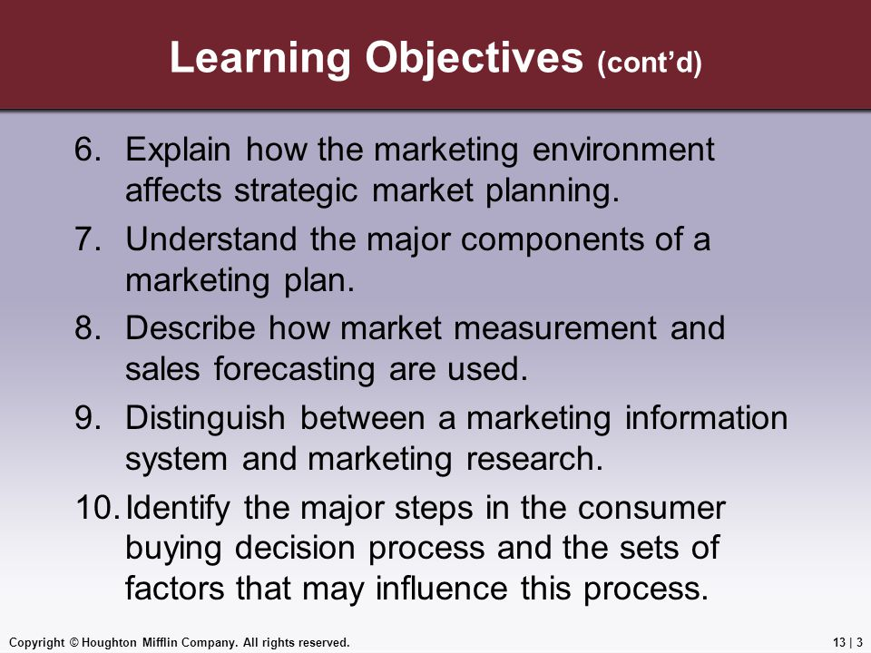 Copyright © Houghton Mifflin Company. All rights reserved.13 | 3 Learning Objectives (cont'd) 6.Explain how the marketing environment affects strategi