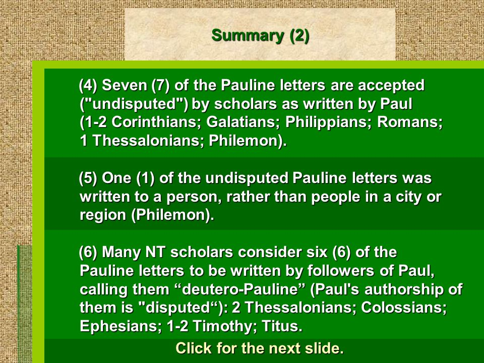 Summary (2) (4) Seven (7) of the Pauline letters are accepted ( undisputed ) by scholars as written by Paul (1-2 Corinthians; Galatians; Philippians; Romans; 1 Thessalonians; Philemon).