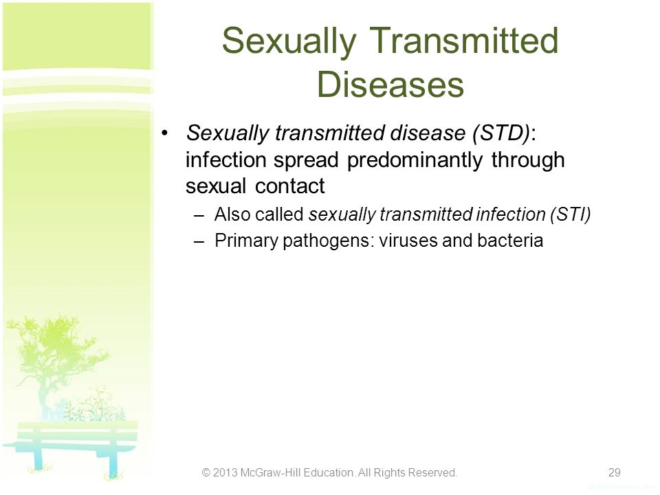 HIV/AIDS Cause: HIV virus attacks the helper T cells (CD4) and macrophages of the immune system Methods of transmission: –Direct contact involving the exchange of bodily fluids (blood, semen, vaginal secretions) –Sharing of hypodermic needles –Through infected blood products –Perinatal transmission (mother to fetus) © 2013 McGraw-Hill Education.