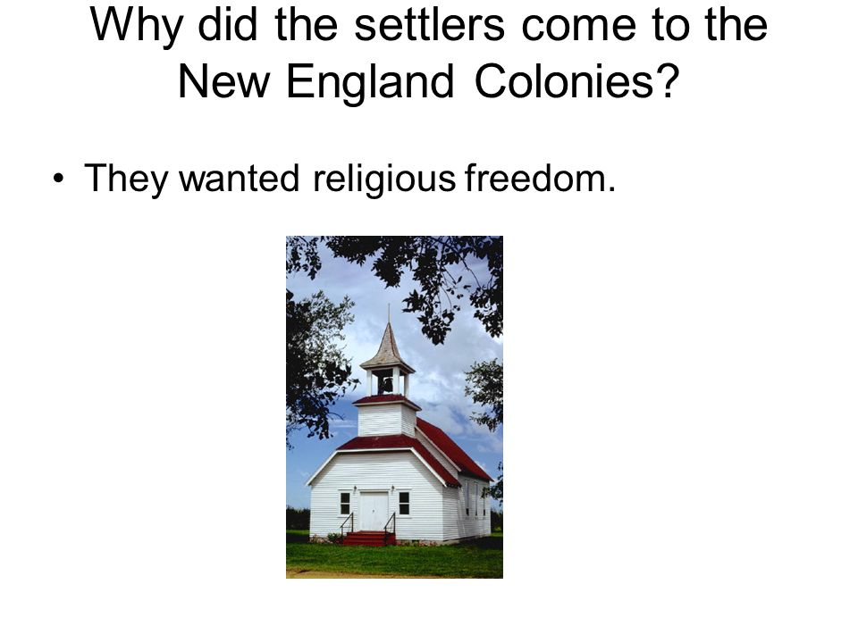 Why did the settlers come to the New England Colonies? They wanted religious freedom.