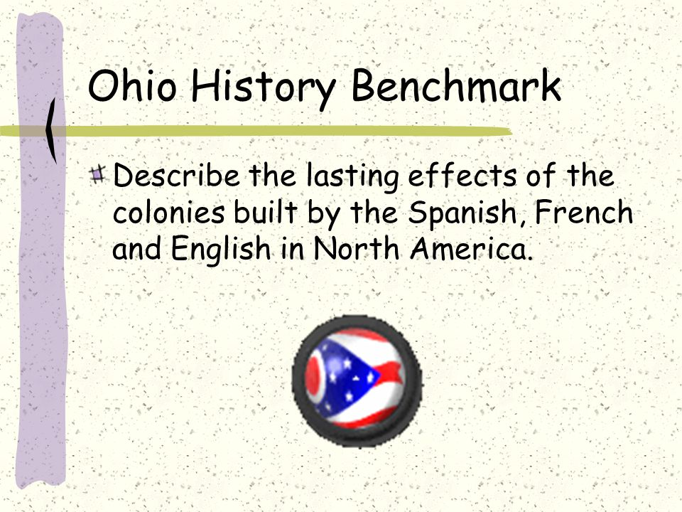 Ohio History Benchmark Describe the lasting effects of the colonies built by the Spanish, French and English in North America.