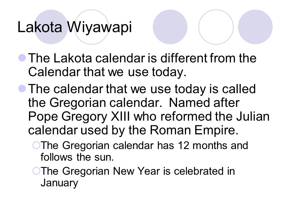Lakota Wiyawapi The Lakota Moon calendar has 13 moons  It takes thirteen moons for earth to go around the sun just once.