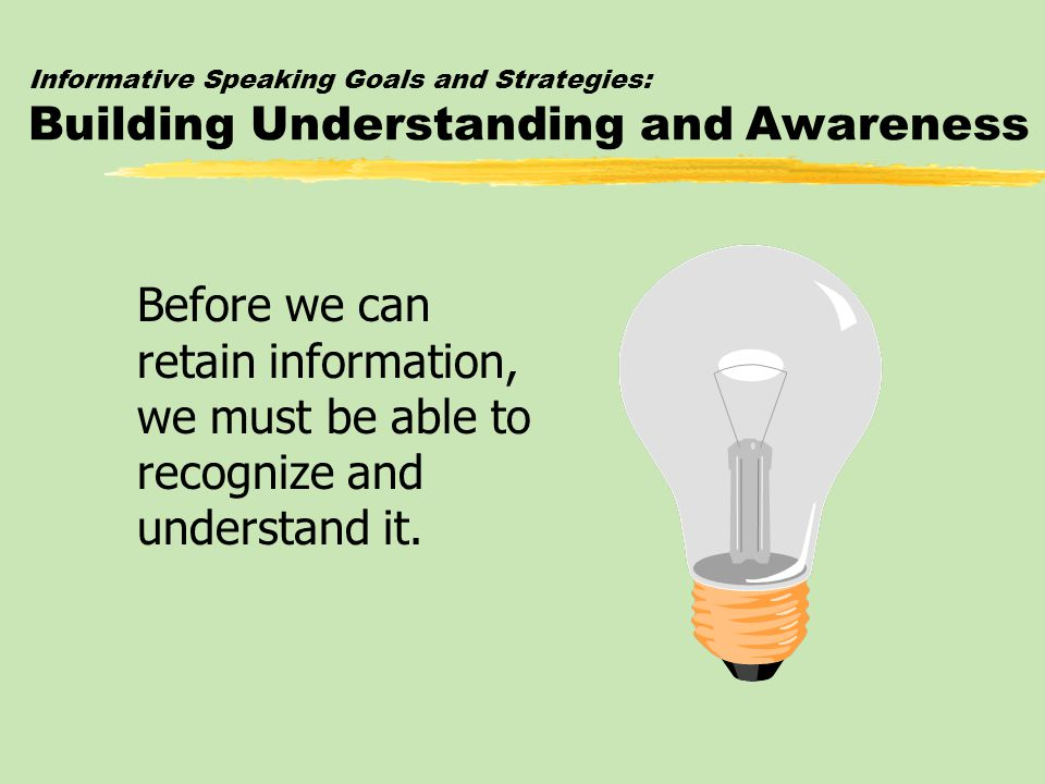 Informative Speaking Goals and Strategies: Building Understanding and Awareness zThe audience's comprehension is aided by: yOrganizational pattern yEffective previews and transitions yLanguage yPresentation aids