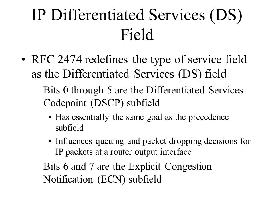 IP Differentiated Services (DS) Field RFC 2474 redefines the type of service field as the Differentiated Services (DS) field –Bits 0 through 5 are the