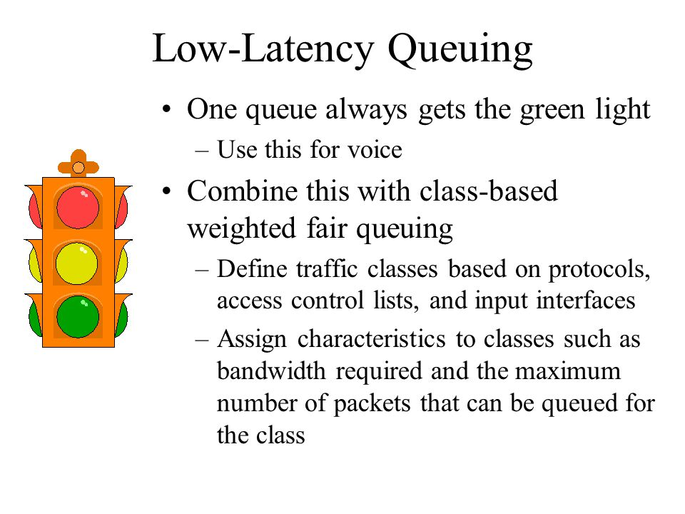 Low-Latency Queuing One queue always gets the green light –Use this for voice Combine this with class-based weighted fair queuing –Define traffic clas