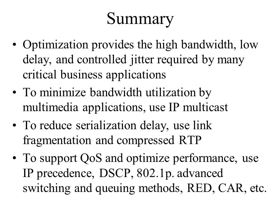 Summary Optimization provides the high bandwidth, low delay, and controlled jitter required by many critical business applications To minimize bandwid