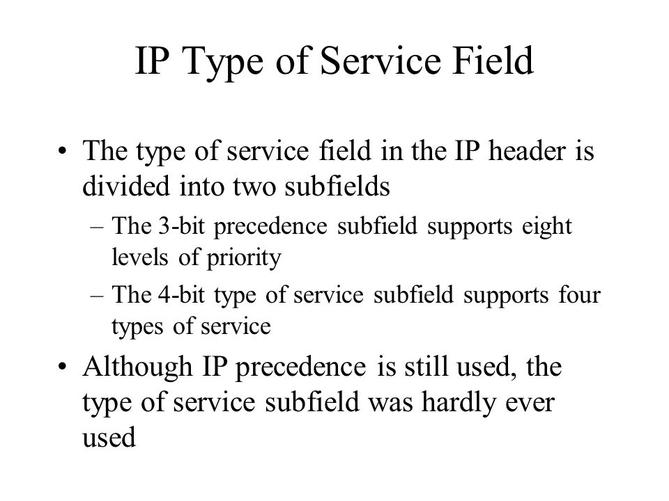 IP Type of Service Field The type of service field in the IP header is divided into two subfields –The 3-bit precedence subfield supports eight levels