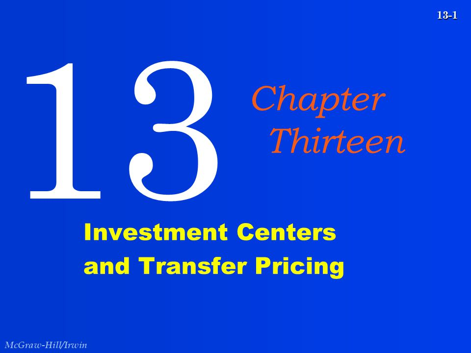 McGraw-Hill/Irwin 13-1 Investment Centers and Transfer Pricing 13 Chapter Thirteen