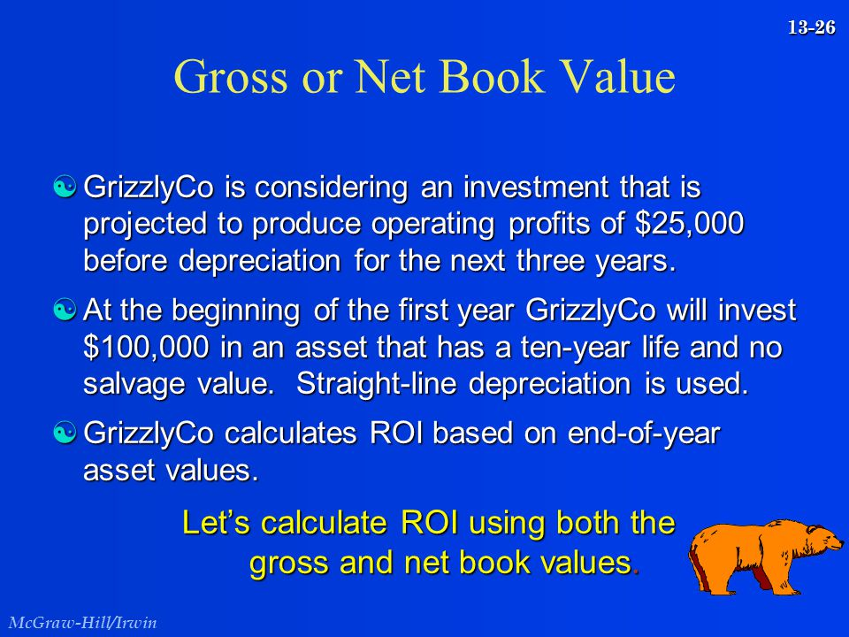 McGraw-Hill/Irwin 13-26 Gross or Net Book Value [GrizzlyCo is considering an investment that is projected to produce operating profits of $25,000 befo