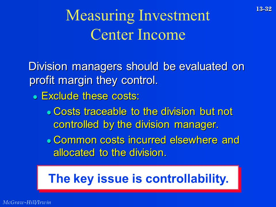 McGraw-Hill/Irwin 13-32 Measuring Investment Center Income Division managers should be evaluated on profit margin they control. Division managers shou