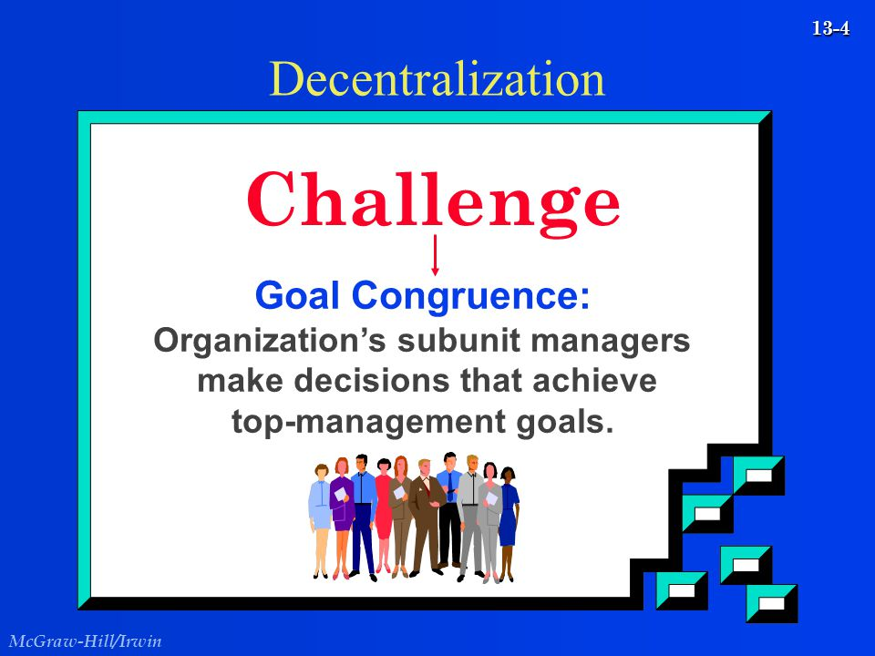 McGraw-Hill/Irwin 13-4 Decentralization Challenge Goal Congruence: Organization's subunit managers make decisions that achieve top-management goals.