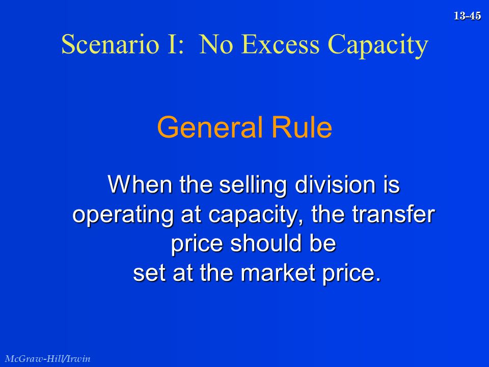 McGraw-Hill/Irwin 13-45 When the selling division is operating at capacity, the transfer price should be set at the market price. General Rule When th